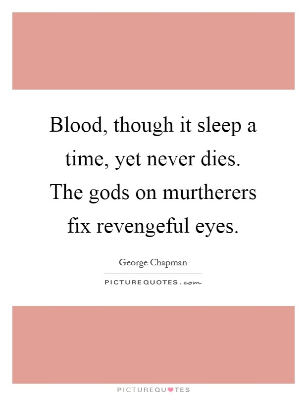 Blood, though it sleep a time, yet never dies. The gods on murtherers fix revengeful eyes Picture Quote #1