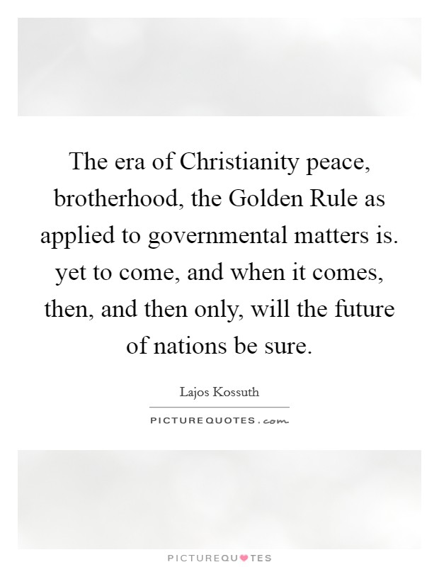 The era of Christianity peace, brotherhood, the Golden Rule as applied to governmental matters is. yet to come, and when it comes, then, and then only, will the future of nations be sure Picture Quote #1