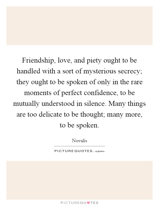 Friendship, love, and piety ought to be handled with a sort of mysterious secrecy; they ought to be spoken of only in the rare moments of perfect confidence, to be mutually understood in silence. Many things are too delicate to be thought; many more, to be spoken Picture Quote #1