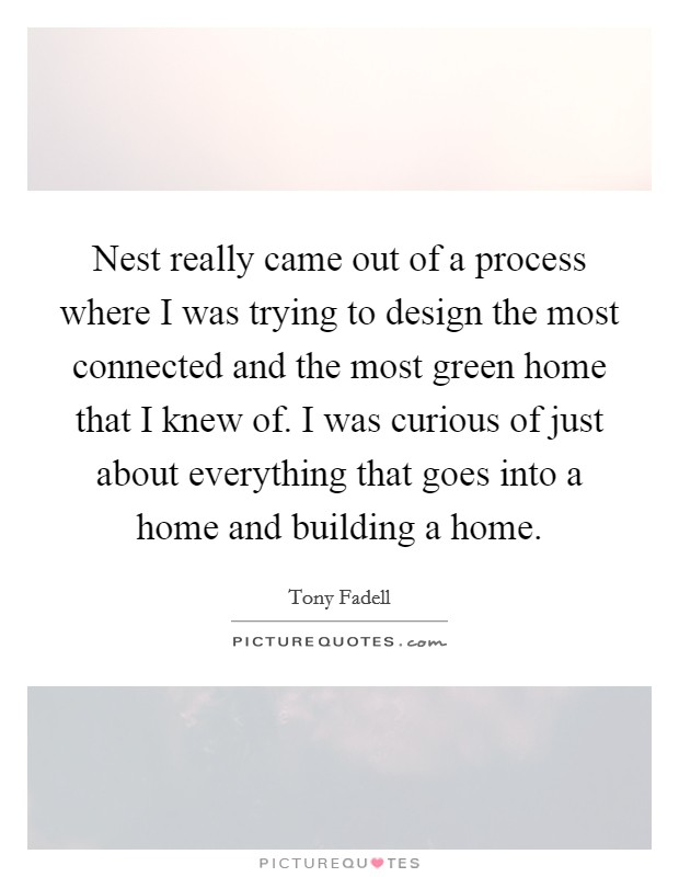 Nest really came out of a process where I was trying to design the most connected and the most green home that I knew of. I was curious of just about everything that goes into a home and building a home Picture Quote #1
