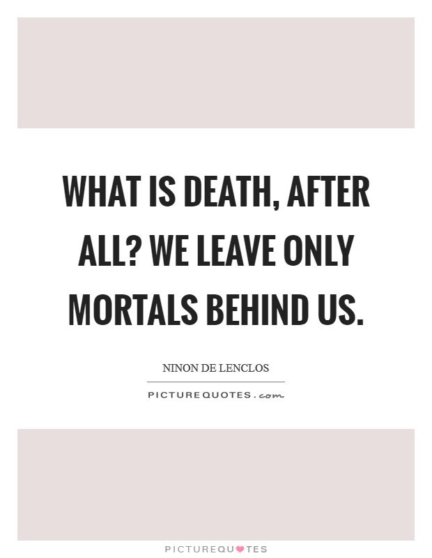 What is death, after all? We leave only mortals behind us Picture Quote #1