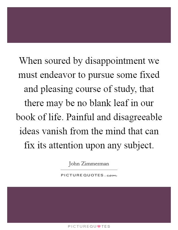 When soured by disappointment we must endeavor to pursue some fixed and pleasing course of study, that there may be no blank leaf in our book of life. Painful and disagreeable ideas vanish from the mind that can fix its attention upon any subject Picture Quote #1