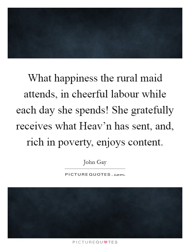 What happiness the rural maid attends, in cheerful labour while each day she spends! She gratefully receives what Heav'n has sent, and, rich in poverty, enjoys content Picture Quote #1
