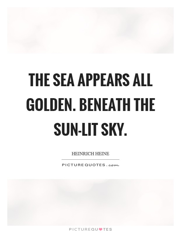 The sea appears all golden. Beneath the sun-lit sky Picture Quote #1