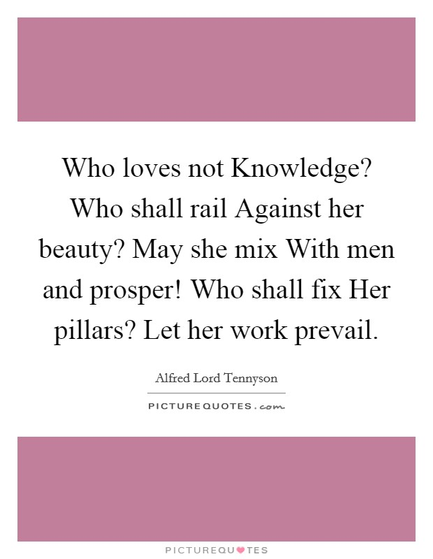 Who loves not Knowledge? Who shall rail Against her beauty? May she mix With men and prosper! Who shall fix Her pillars? Let her work prevail Picture Quote #1