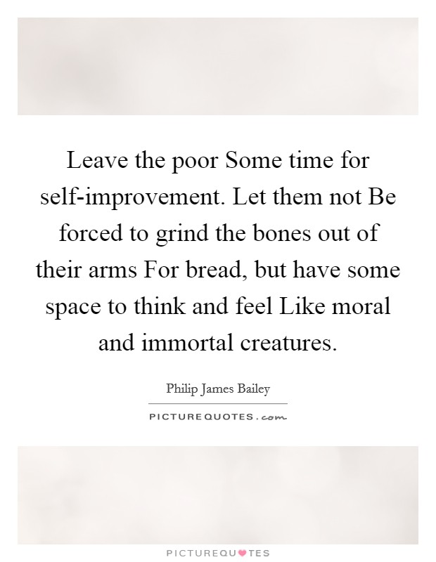 Leave the poor Some time for self-improvement. Let them not Be forced to grind the bones out of their arms For bread, but have some space to think and feel Like moral and immortal creatures Picture Quote #1