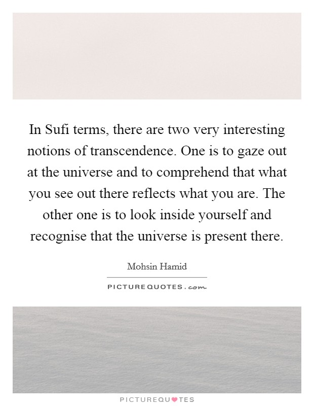 In Sufi terms, there are two very interesting notions of transcendence. One is to gaze out at the universe and to comprehend that what you see out there reflects what you are. The other one is to look inside yourself and recognise that the universe is present there Picture Quote #1