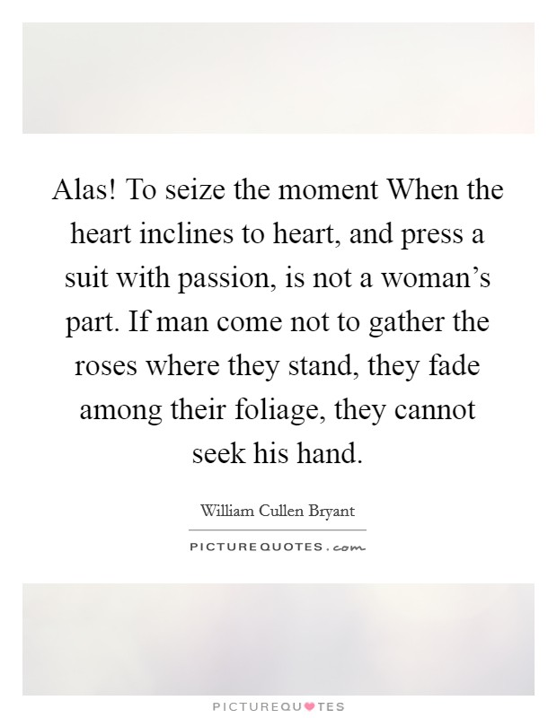 Alas! To seize the moment When the heart inclines to heart, and press a suit with passion, is not a woman's part. If man come not to gather the roses where they stand, they fade among their foliage, they cannot seek his hand Picture Quote #1