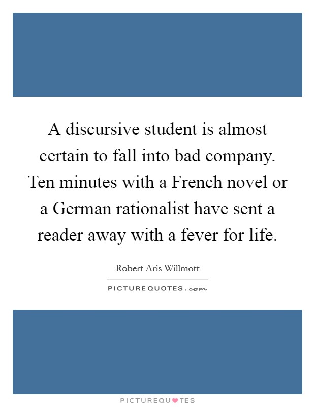A discursive student is almost certain to fall into bad company. Ten minutes with a French novel or a German rationalist have sent a reader away with a fever for life Picture Quote #1