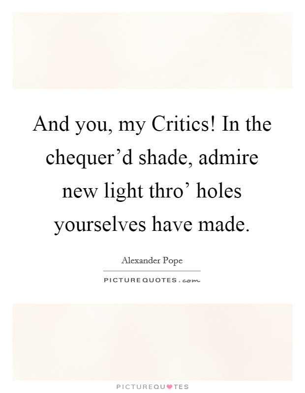 And you, my Critics! In the chequer'd shade, admire new light thro' holes yourselves have made Picture Quote #1
