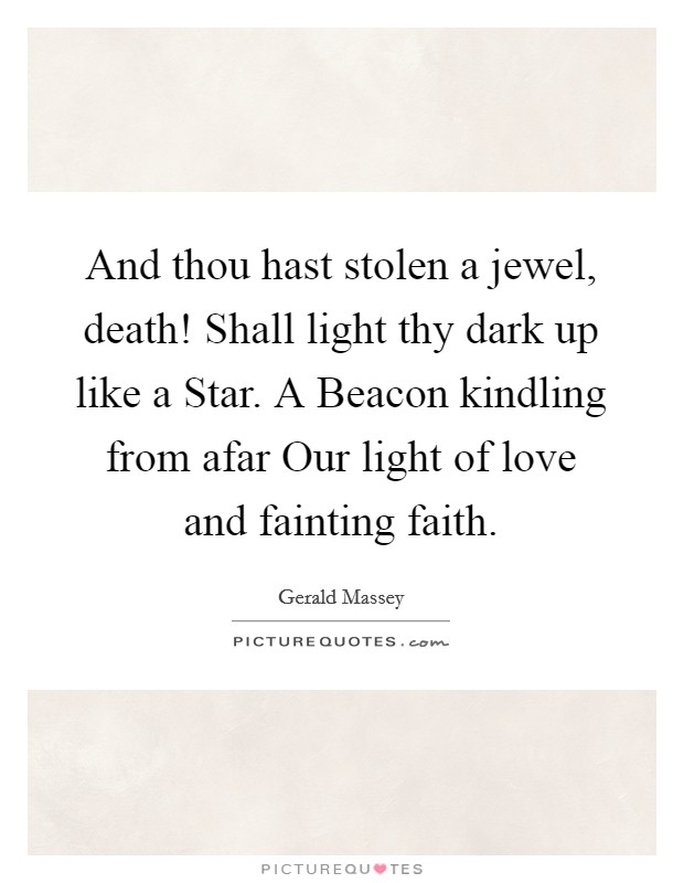 And thou hast stolen a jewel, death! Shall light thy dark up like a Star. A Beacon kindling from afar Our light of love and fainting faith Picture Quote #1