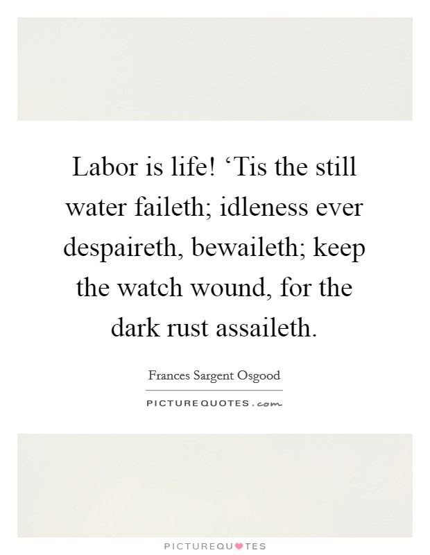 Labor is life! 'Tis the still water faileth; idleness ever despaireth, bewaileth; keep the watch wound, for the dark rust assaileth Picture Quote #1