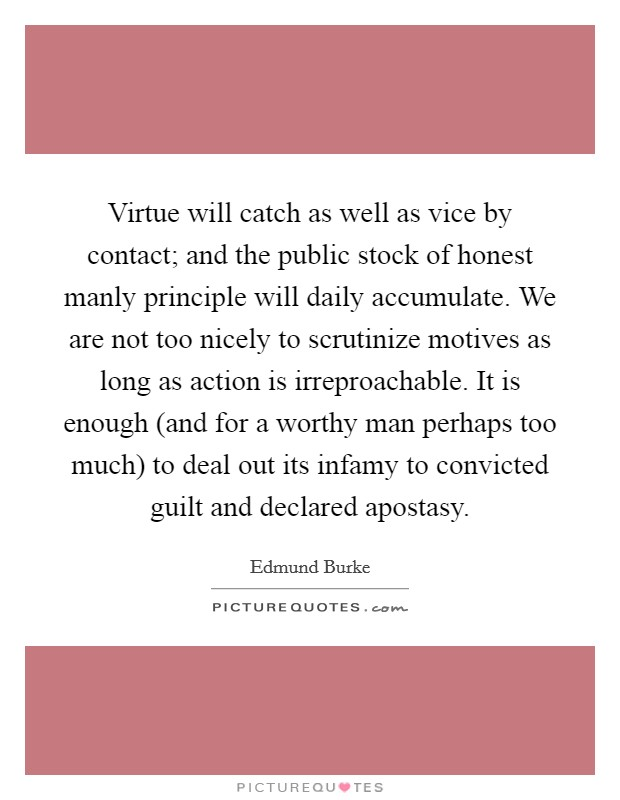 Virtue will catch as well as vice by contact; and the public stock of honest manly principle will daily accumulate. We are not too nicely to scrutinize motives as long as action is irreproachable. It is enough (and for a worthy man perhaps too much) to deal out its infamy to convicted guilt and declared apostasy Picture Quote #1