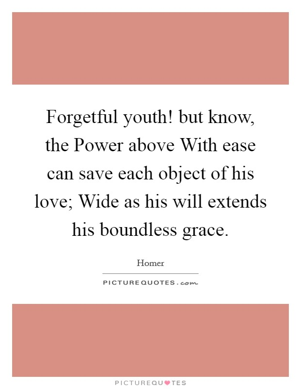 Forgetful youth! but know, the Power above With ease can save each object of his love; Wide as his will extends his boundless grace Picture Quote #1