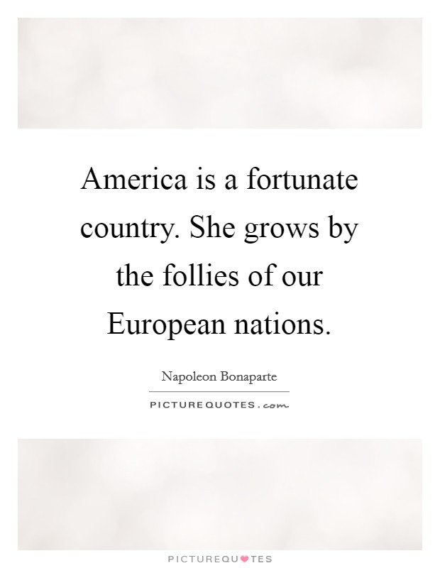 America is a fortunate country. She grows by the follies of our European nations Picture Quote #1