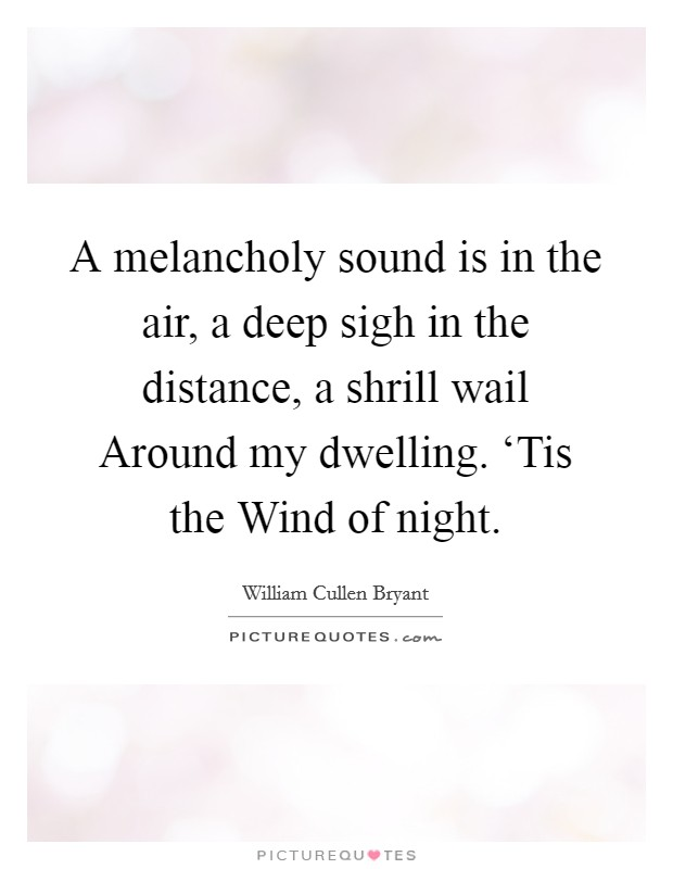 A melancholy sound is in the air, a deep sigh in the distance, a shrill wail Around my dwelling. 'Tis the Wind of night Picture Quote #1