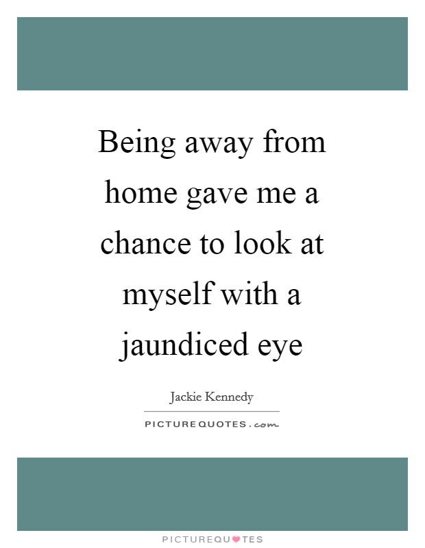 Being away from home gave me a chance to look at myself with a jaundiced eye Picture Quote #1