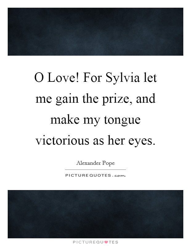 O Love! For Sylvia let me gain the prize, and make my tongue victorious as her eyes Picture Quote #1