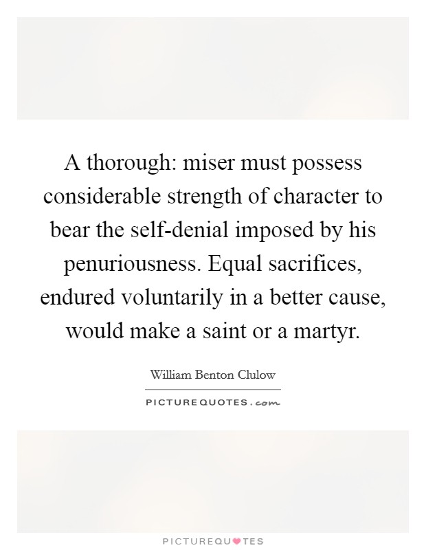 A thorough: miser must possess considerable strength of character to bear the self-denial imposed by his penuriousness. Equal sacrifices, endured voluntarily in a better cause, would make a saint or a martyr Picture Quote #1