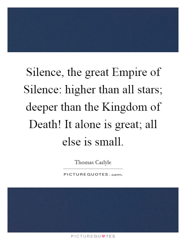 Silence, the great Empire of Silence: higher than all stars; deeper than the Kingdom of Death! It alone is great; all else is small Picture Quote #1