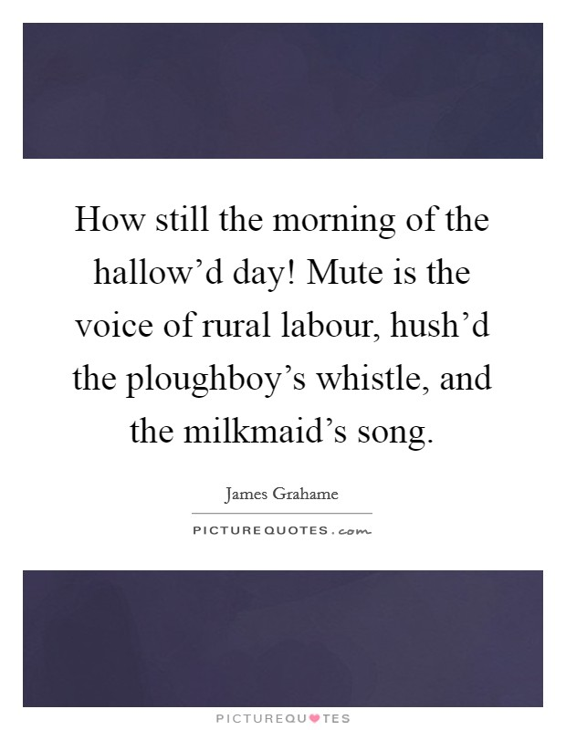 How still the morning of the hallow'd day! Mute is the voice of rural labour, hush'd the ploughboy's whistle, and the milkmaid's song Picture Quote #1