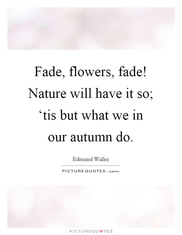 Fade, flowers, fade! Nature will have it so; 'tis but what we in our autumn do Picture Quote #1