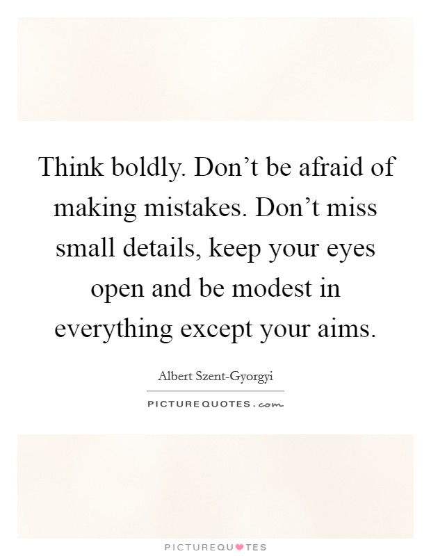 Think boldly. Don't be afraid of making mistakes. Don't miss small details, keep your eyes open and be modest in everything except your aims Picture Quote #1