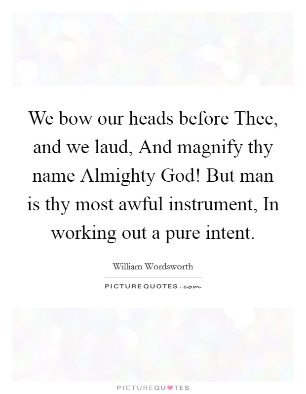 We bow our heads before Thee, and we laud, And magnify thy name Almighty God! But man is thy most awful instrument, In working out a pure intent Picture Quote #1