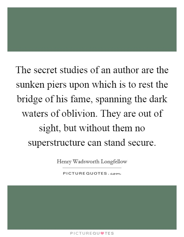 The secret studies of an author are the sunken piers upon which is to rest the bridge of his fame, spanning the dark waters of oblivion. They are out of sight, but without them no superstructure can stand secure Picture Quote #1