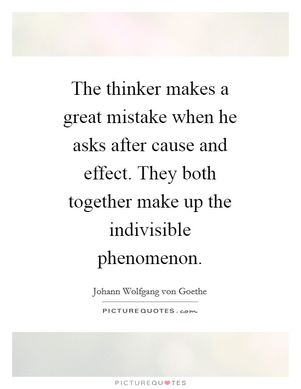 The thinker makes a great mistake when he asks after cause and effect. They both together make up the indivisible phenomenon Picture Quote #1