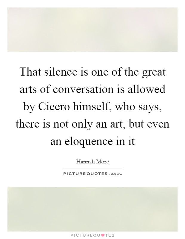 That silence is one of the great arts of conversation is allowed by Cicero himself, who says, there is not only an art, but even an eloquence in it Picture Quote #1