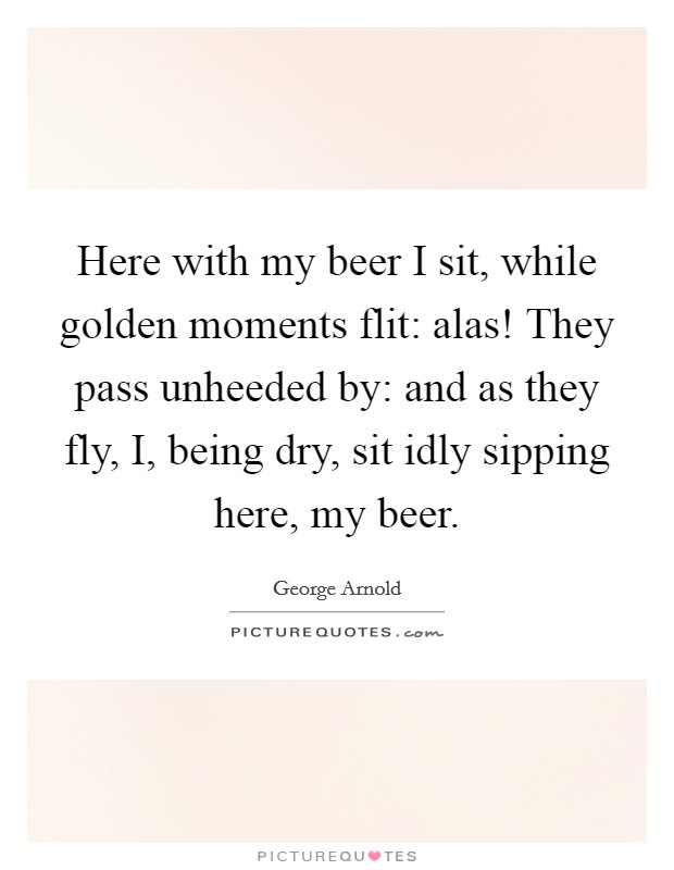 Here with my beer I sit, while golden moments flit: alas! They pass unheeded by: and as they fly, I, being dry, sit idly sipping here, my beer Picture Quote #1