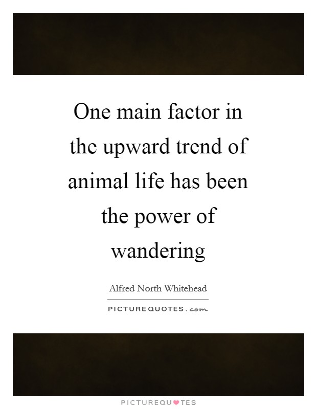 One main factor in the upward trend of animal life has been the power of wandering Picture Quote #1