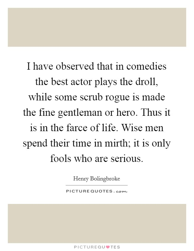 I have observed that in comedies the best actor plays the droll, while some scrub rogue is made the fine gentleman or hero. Thus it is in the farce of life. Wise men spend their time in mirth; it is only fools who are serious Picture Quote #1