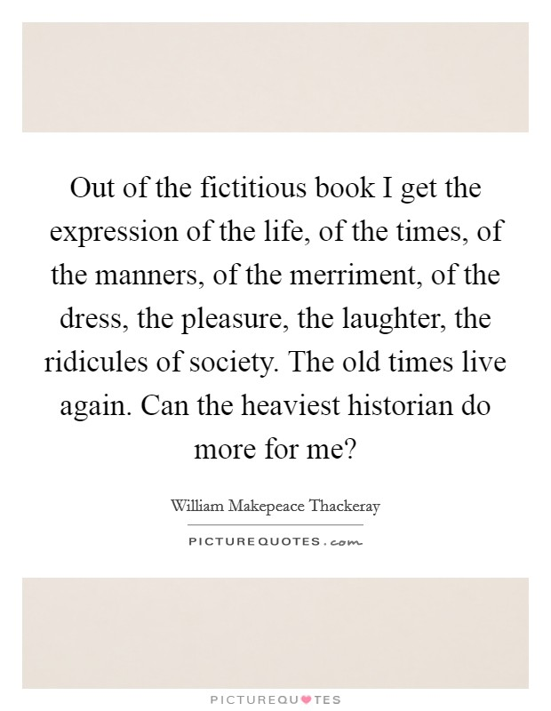 Out of the fictitious book I get the expression of the life, of the times, of the manners, of the merriment, of the dress, the pleasure, the laughter, the ridicules of society. The old times live again. Can the heaviest historian do more for me? Picture Quote #1