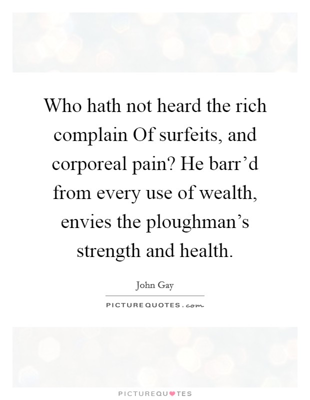 Who hath not heard the rich complain Of surfeits, and corporeal pain? He barr'd from every use of wealth, envies the ploughman's strength and health Picture Quote #1