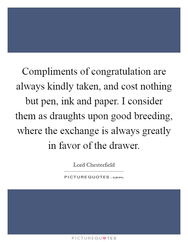Compliments of congratulation are always kindly taken, and cost nothing but pen, ink and paper. I consider them as draughts upon good breeding, where the exchange is always greatly in favor of the drawer Picture Quote #1
