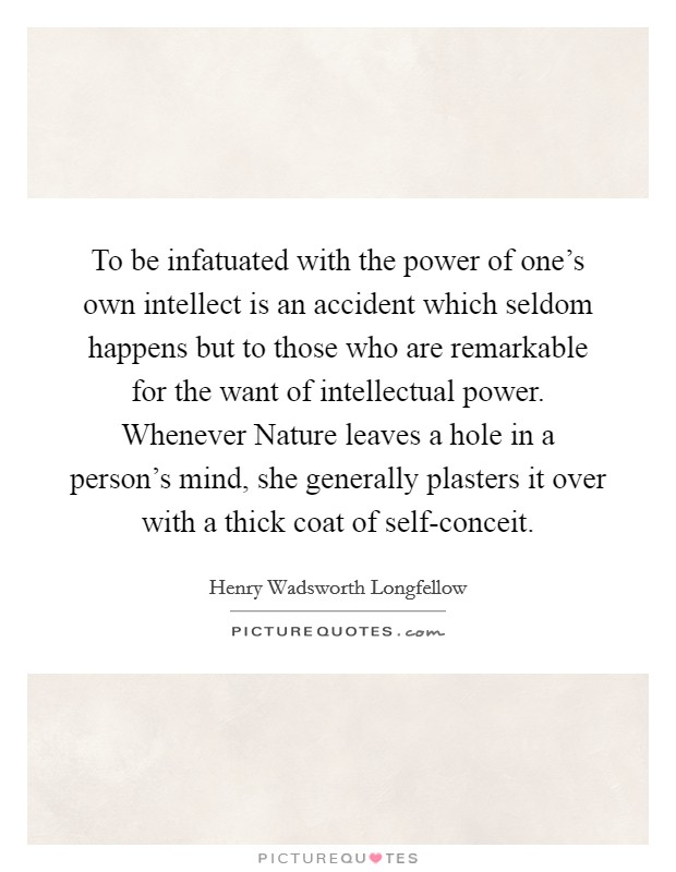 To be infatuated with the power of one's own intellect is an accident which seldom happens but to those who are remarkable for the want of intellectual power. Whenever Nature leaves a hole in a person's mind, she generally plasters it over with a thick coat of self-conceit Picture Quote #1
