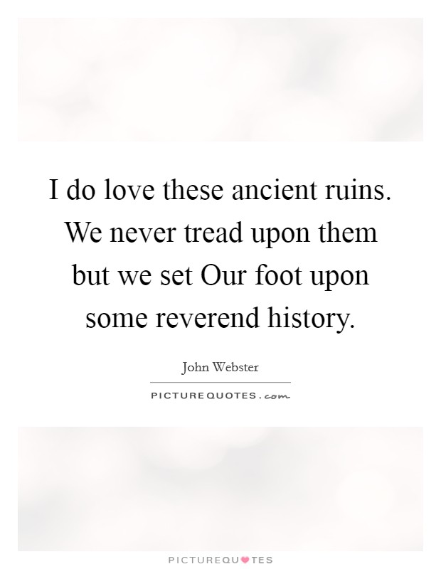 I do love these ancient ruins. We never tread upon them but we set Our foot upon some reverend history Picture Quote #1