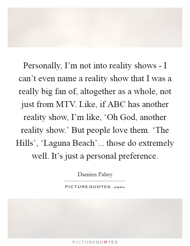 Personally, I'm not into reality shows - I can't even name a reality show that I was a really big fan of, altogether as a whole, not just from MTV. Like, if ABC has another reality show, I'm like, 'Oh God, another reality show.' But people love them. 'The Hills', 'Laguna Beach'... those do extremely well. It's just a personal preference Picture Quote #1