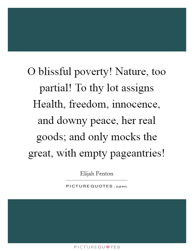 O blissful poverty! Nature, too partial! To thy lot assigns Health, freedom, innocence, and downy peace, her real goods; and only mocks the great, with empty pageantries! Picture Quote #1