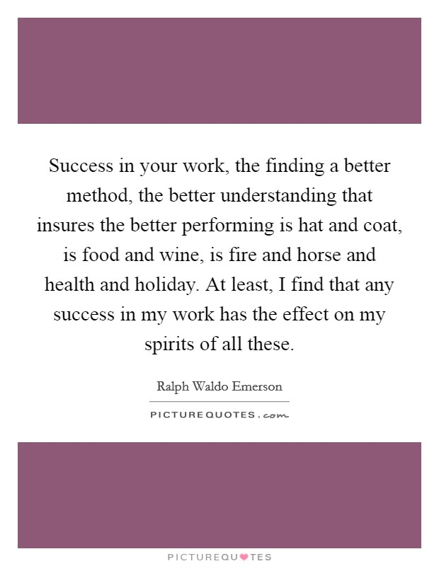 Success in your work, the finding a better method, the better understanding that insures the better performing is hat and coat, is food and wine, is fire and horse and health and holiday. At least, I find that any success in my work has the effect on my spirits of all these Picture Quote #1