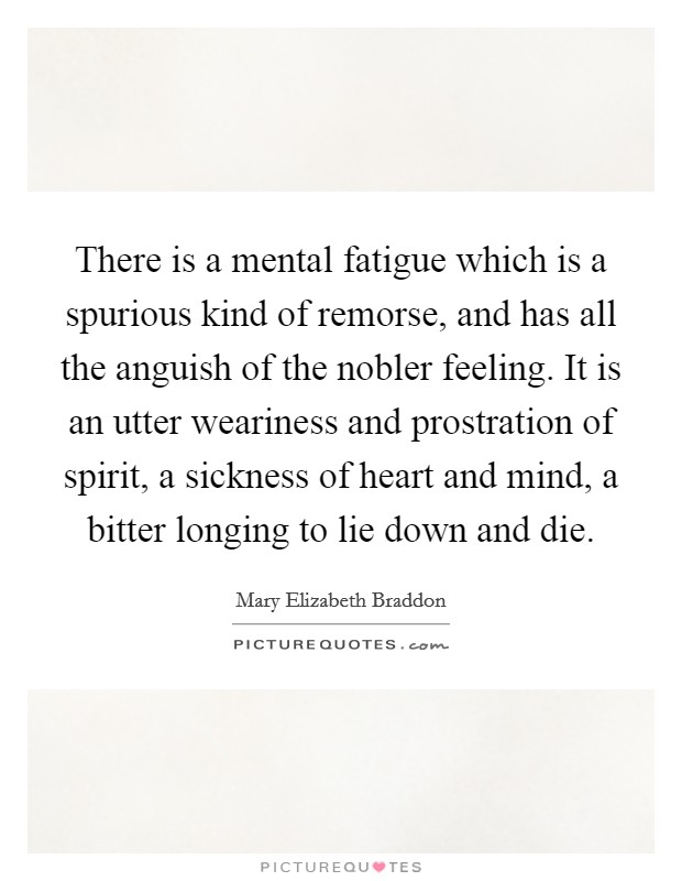 There is a mental fatigue which is a spurious kind of remorse, and has all the anguish of the nobler feeling. It is an utter weariness and prostration of spirit, a sickness of heart and mind, a bitter longing to lie down and die Picture Quote #1