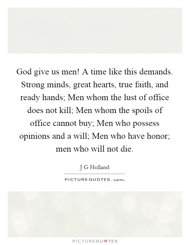 God give us men! A time like this demands. Strong minds, great hearts, true faith, and ready hands; Men whom the lust of office does not kill; Men whom the spoils of office cannot buy; Men who possess opinions and a will; Men who have honor; men who will not die Picture Quote #1