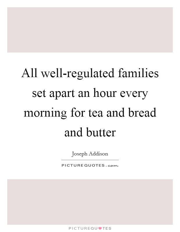 All well-regulated families set apart an hour every morning for tea and bread and butter Picture Quote #1
