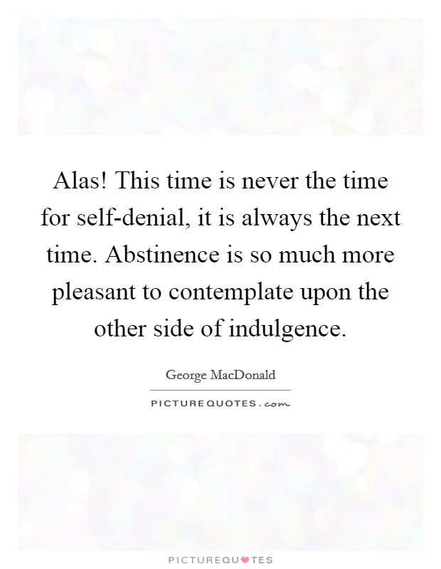Alas! This time is never the time for self-denial, it is always the next time. Abstinence is so much more pleasant to contemplate upon the other side of indulgence Picture Quote #1