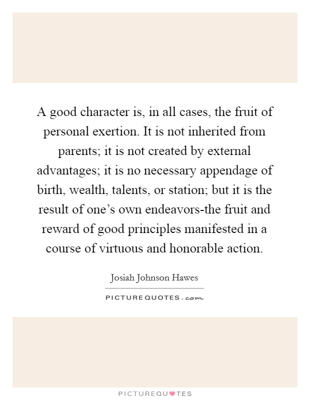 A good character is, in all cases, the fruit of personal exertion. It is not inherited from parents; it is not created by external advantages; it is no necessary appendage of birth, wealth, talents, or station; but it is the result of one's own endeavors-the fruit and reward of good principles manifested in a course of virtuous and honorable action Picture Quote #1