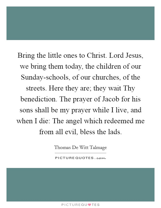 Bring the little ones to Christ. Lord Jesus, we bring them today, the children of our Sunday-schools, of our churches, of the streets. Here they are; they wait Thy benediction. The prayer of Jacob for his sons shall be my prayer while I live, and when I die: The angel which redeemed me from all evil, bless the lads Picture Quote #1