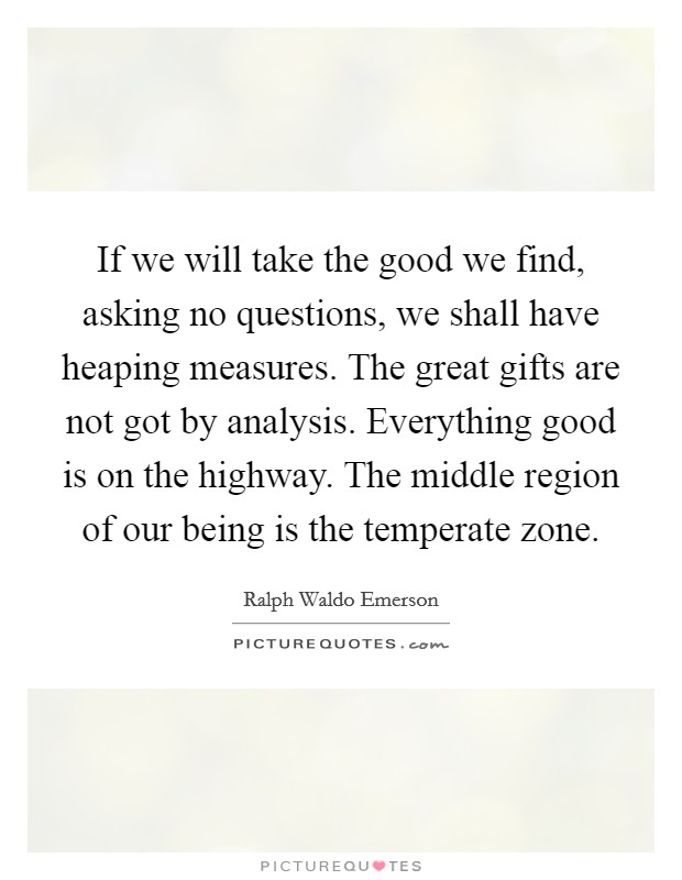 If we will take the good we find, asking no questions, we shall have heaping measures. The great gifts are not got by analysis. Everything good is on the highway. The middle region of our being is the temperate zone Picture Quote #1