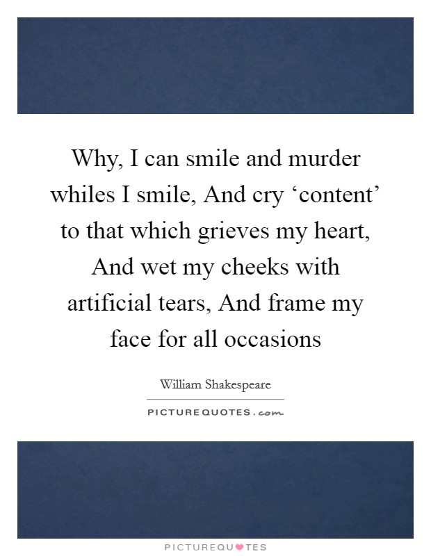 Why, I can smile and murder whiles I smile, And cry 'content' to that which grieves my heart, And wet my cheeks with artificial tears, And frame my face for all occasions Picture Quote #1